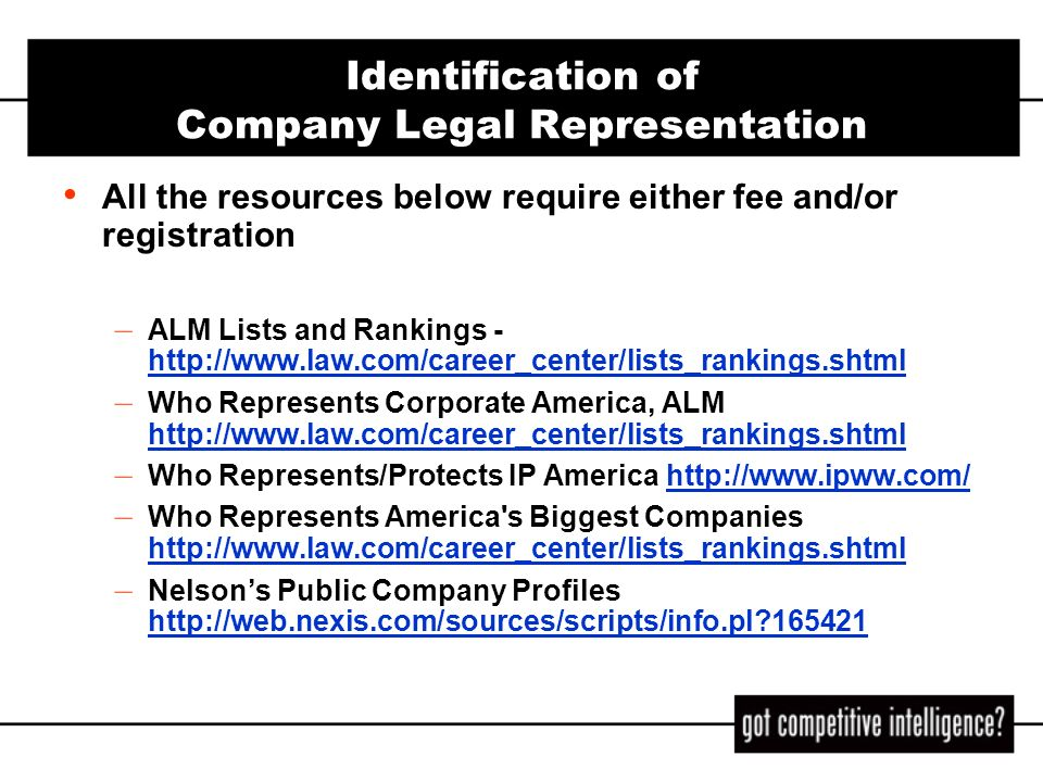 Identification of Company Legal Representation (cont) The following resources are fee/subscription – Americas Corporate Finance Directory http://www.lexisnexis.com/corpfinancedir http://www.lexisnexis.com/corpfinancedir also useful for identification of other outside service providers, including auditor, banker, pension manager, insurance carriers, investment banker, etc.