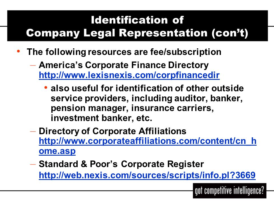 Identification of Company Legal Representation (cont) Courtlink - http://www.lexisnexis.com/courtlink/online http://www.lexisnexis.com/courtlink/online CourtExpress - http://courtexpress.westlaw.com/http://courtexpress.westlaw.com/ Caselaw searches, both state and federal, via Lexis or Westlaw Jury verdict and settlement databases – For example the JV-ALL file on Westlaw has a standard field, ATTORNEYS, which identifies counsel to both plaintiff and defendant Law firm websites - firm and practice specific entries, press releases, news, and client alerts