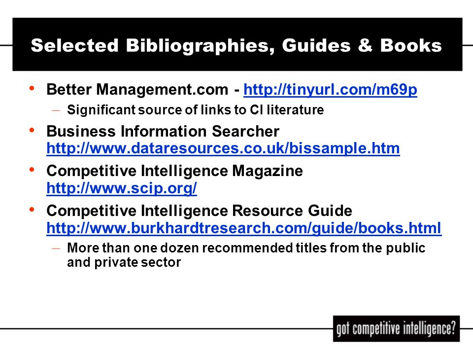 Selected Bibliographies, Guides & Books (cont) Helicons Articles and Book Reviews on CI and Related Topics - http://tinyurl.com/3iiqhttp://tinyurl.com/3iiq Business Statistics on the Web: Find Them Fast - At Little or No Cost, by Paula Berinstein, Charles Cotton Super Searchers on Competitive Intelligence, The Online and Offline Secrets of Top CI Researchers, by Margaret Metcalf Carr Competitive Strategy: Techniques For Analyzing Industries And Competitors, by Michael E.