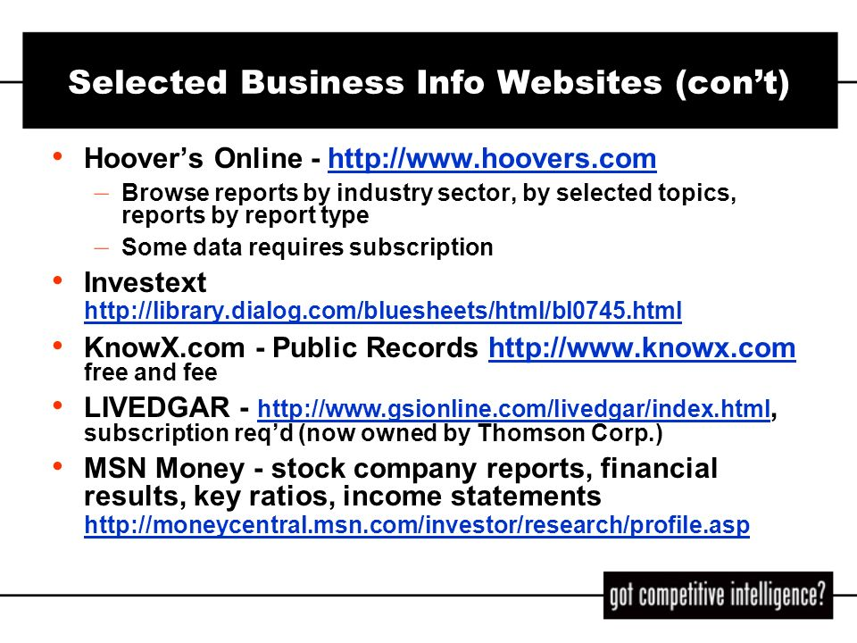 Selected Business Info Websites (cont) Hoovers Online - http://www.hoovers.comhttp://www.hoovers.com – Browse reports by industry sector, by selected