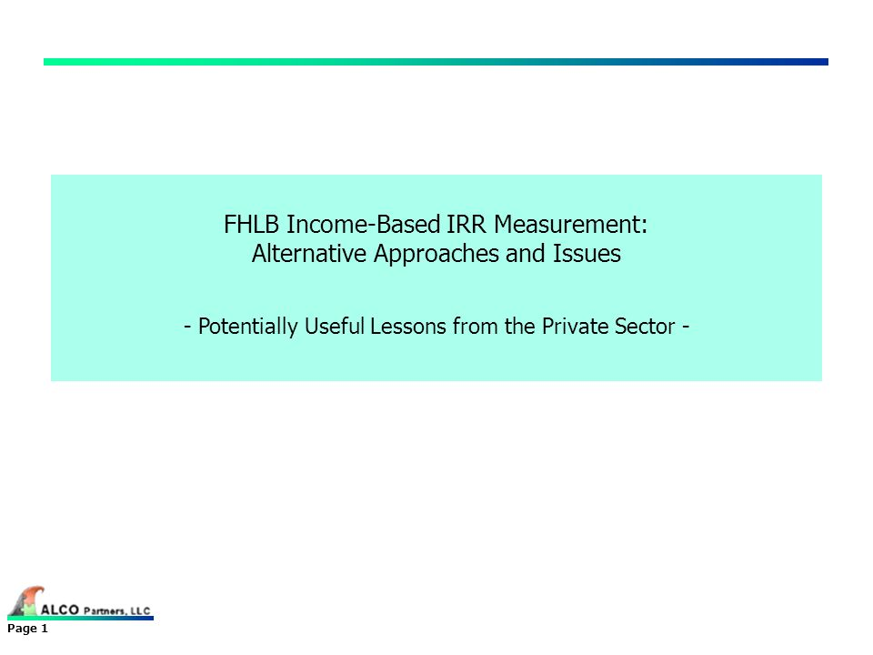 Page 1 FHLB Income-Based IRR Measurement: Alternative Approaches and Issues - Potentially Useful Lessons from the Private Sector -