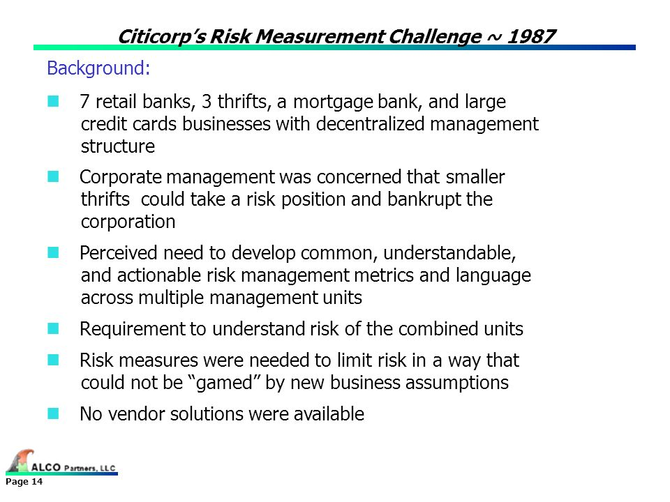 Page 14 Citicorps Risk Measurement Challenge ~ 1987 Background: 7 retail banks, 3 thrifts, a mortgage bank, and large credit cards businesses with dec