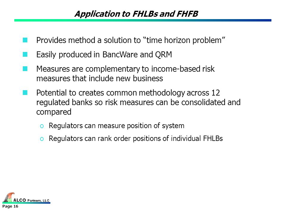 Page 16 Provides method a solution to time horizon problem Easily produced in BancWare and QRM Measures are complementary to income-based risk measure