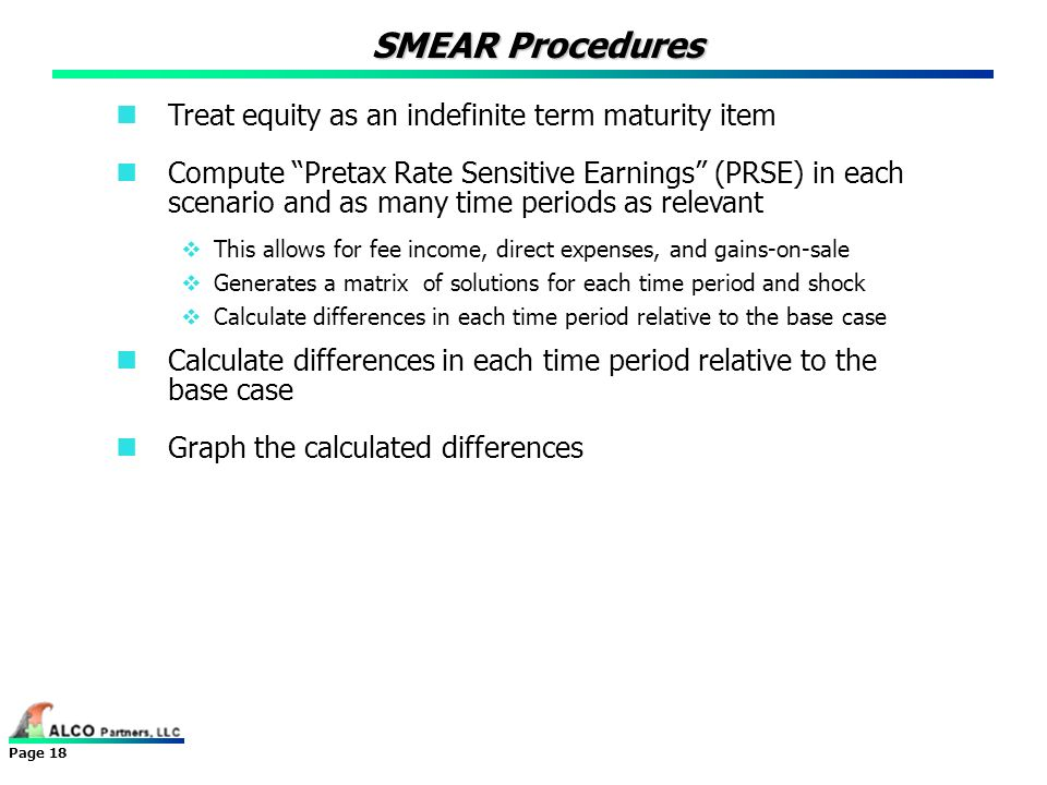Page 18 SMEAR Procedures Treat equity as an indefinite term maturity item Compute Pretax Rate Sensitive Earnings (PRSE) in each scenario and as many t