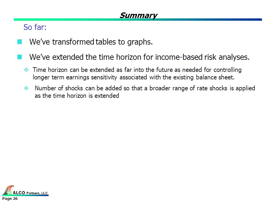 Page 26 Summary So far: Weve transformed tables to graphs. Weve extended the time horizon for income-based risk analyses. Time horizon can be extended