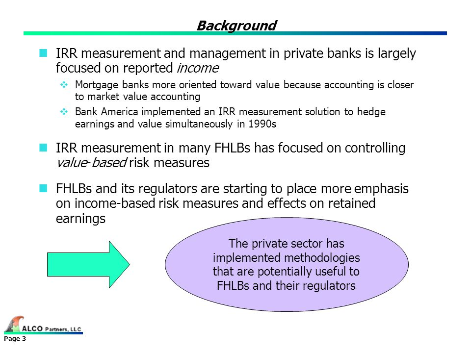 Page 3 Background IRR measurement and management in private banks is largely focused on reported income Mortgage banks more oriented toward value beca