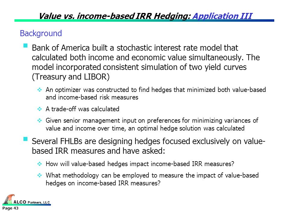 Page 43 Value vs. income-based IRR Hedging: Application III Bank of America built a stochastic interest rate model that calculated both income and eco