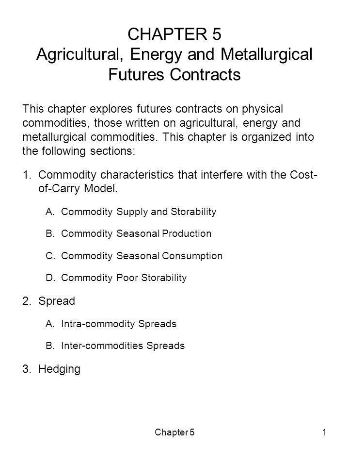 Chapter 51 CHAPTER 5 Agricultural, Energy and Metallurgical Futures Contracts This chapter explores futures contracts on physical commodities, those w
