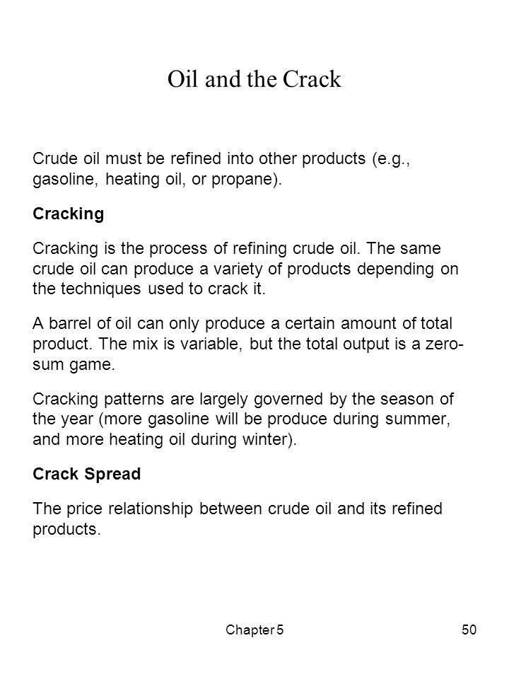 Chapter 550 Oil and the Crack Crude oil must be refined into other products (e.g., gasoline, heating oil, or propane). Cracking Cracking is the proces