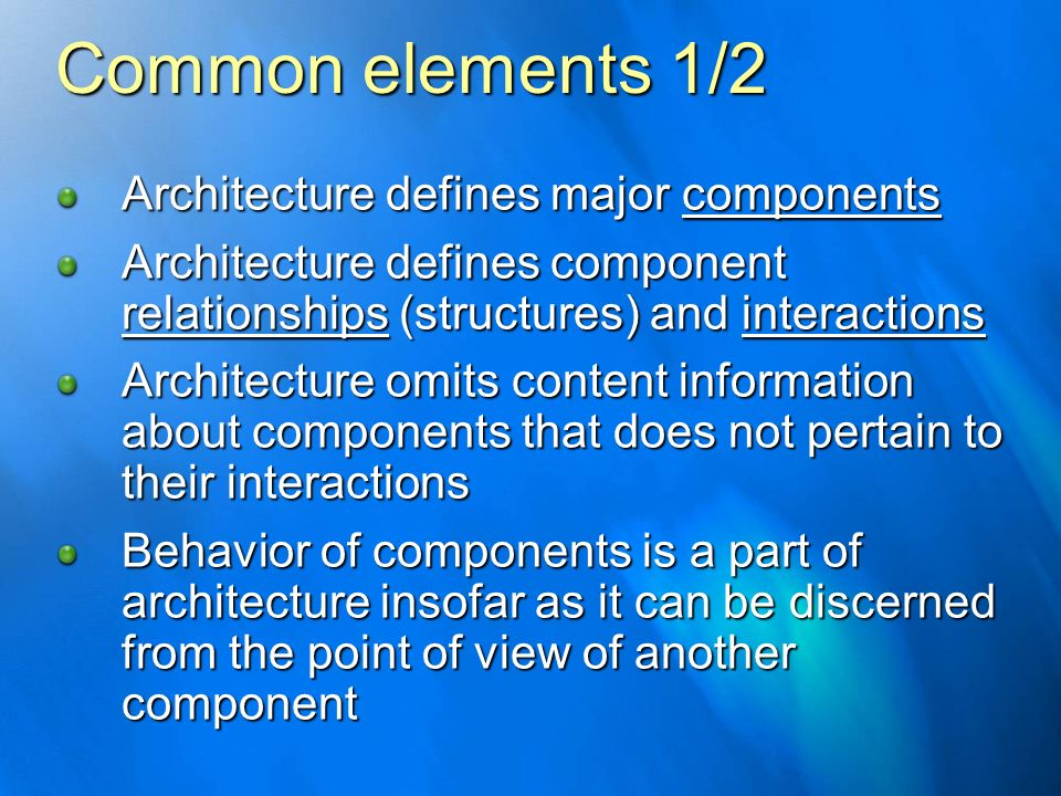Common elements 1/2 Architecture defines major components Architecture defines component relationships (structures) and interactions Architecture omit