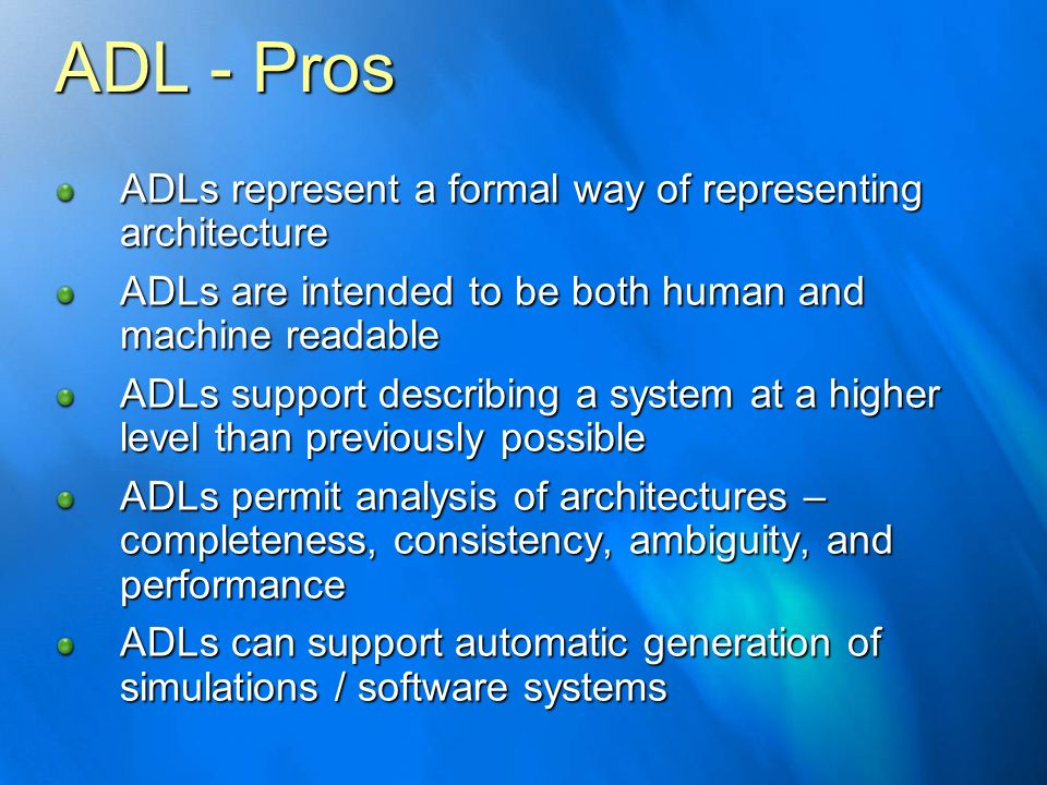 ADL - Pros ADLs represent a formal way of representing architecture ADLs are intended to be both human and machine readable ADLs support describing a