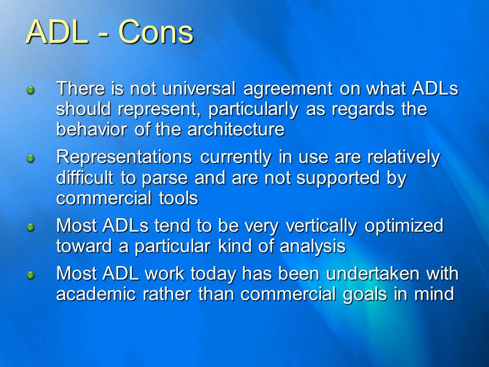 ADL - Cons There is not universal agreement on what ADLs should represent, particularly as regards the behavior of the architecture Representations cu