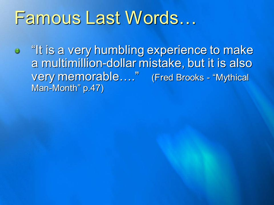 Famous Last Words… It is a very humbling experience to make a multimillion-dollar mistake, but it is also very memorable…. (Fred Brooks - Mythical Man