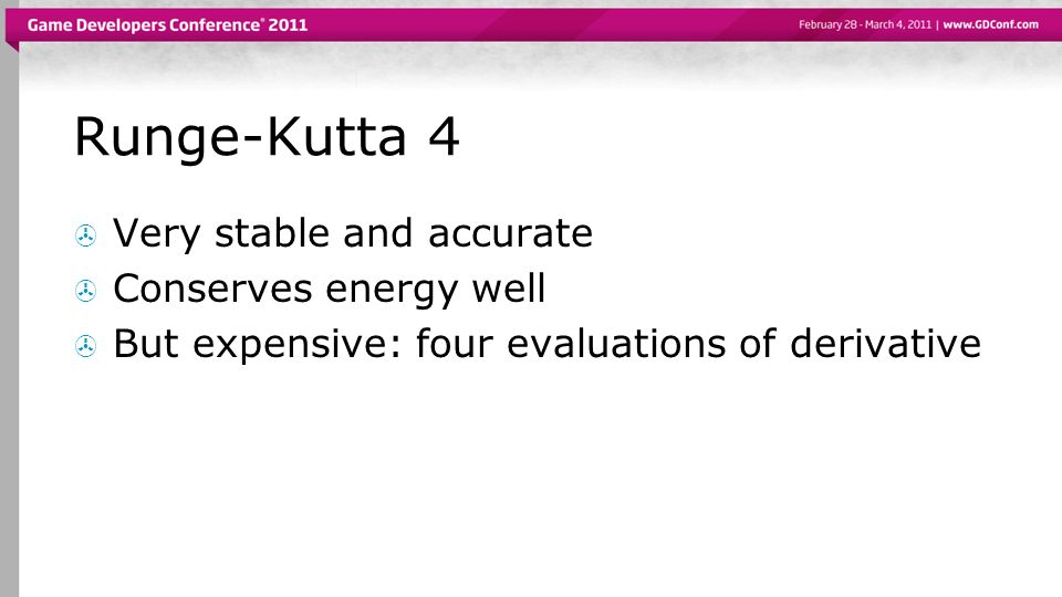Runge-Kutta 4 Very stable and accurate Conserves energy well But expensive: four evaluations of derivative