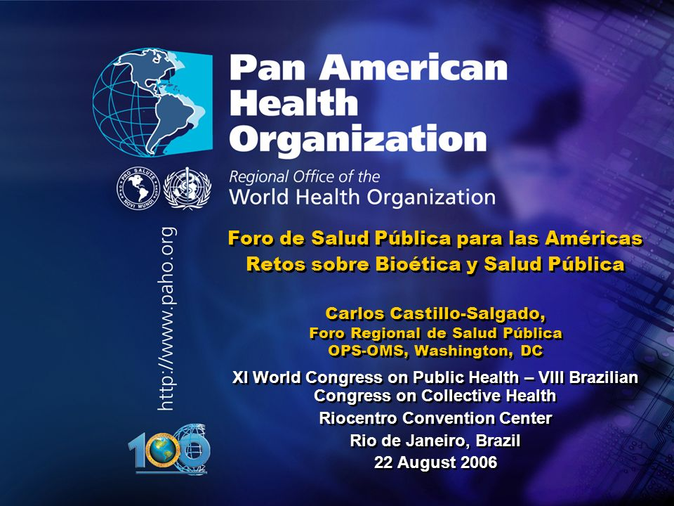 Foro de Salud Pública para las Américas Retos sobre Bioética y Salud Pública Carlos Castillo-Salgado, Foro Regional de Salud Pública OPS-OMS, Washington, DC XI World Congress on Public Health – VIII Brazilian Congress on Collective Health Riocentro Convention Center Rio de Janeiro, Brazil 22 August 2006 XI World Congress on Public Health – VIII Brazilian Congress on Collective Health Riocentro Convention Center Rio de Janeiro, Brazil 22 August 2006