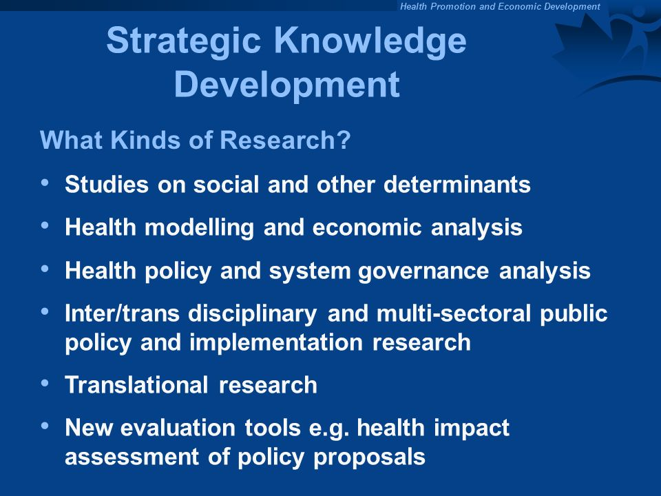 Health Promotion and Economic Development Strategic Knowledge Development Studies on social and other determinants Health modelling and economic analysis Health policy and system governance analysis Inter/trans disciplinary and multi-sectoral public policy and implementation research Translational research New evaluation tools e.g.