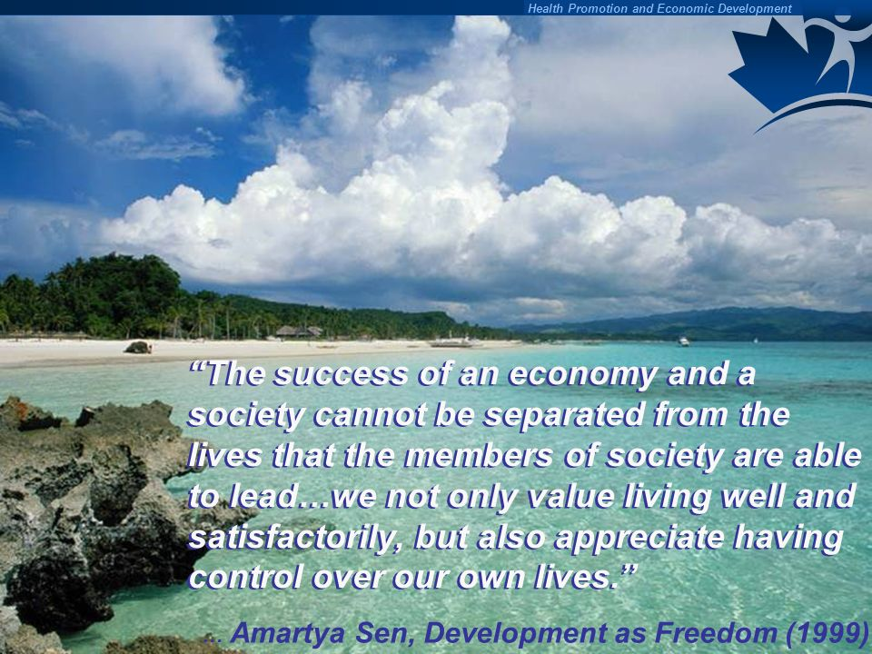 The success of an economy and a society cannot be separated from the lives that the members of society are able to lead…we not only value living well and satisfactorily, but also appreciate having control over our own lives.