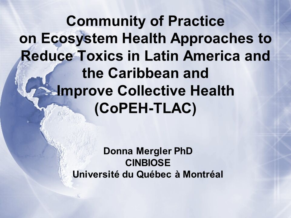 Community of Practice on Ecosystem Health Approaches to Reduce Toxics in Latin America and the Caribbean and Improve Collective Health (CoPEH-TLAC) Donna Mergler PhD CINBIOSE Université du Québec à Montréal