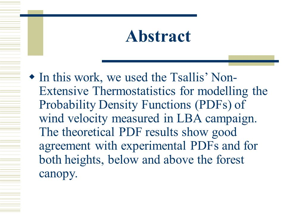 Abstract In this work, we used the Tsallis Non- Extensive Thermostatistics for modelling the Probability Density Functions (PDFs) of wind velocity mea