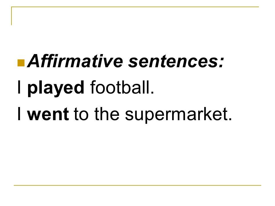 Affirmative sentences: I played football. I went to the supermarket.