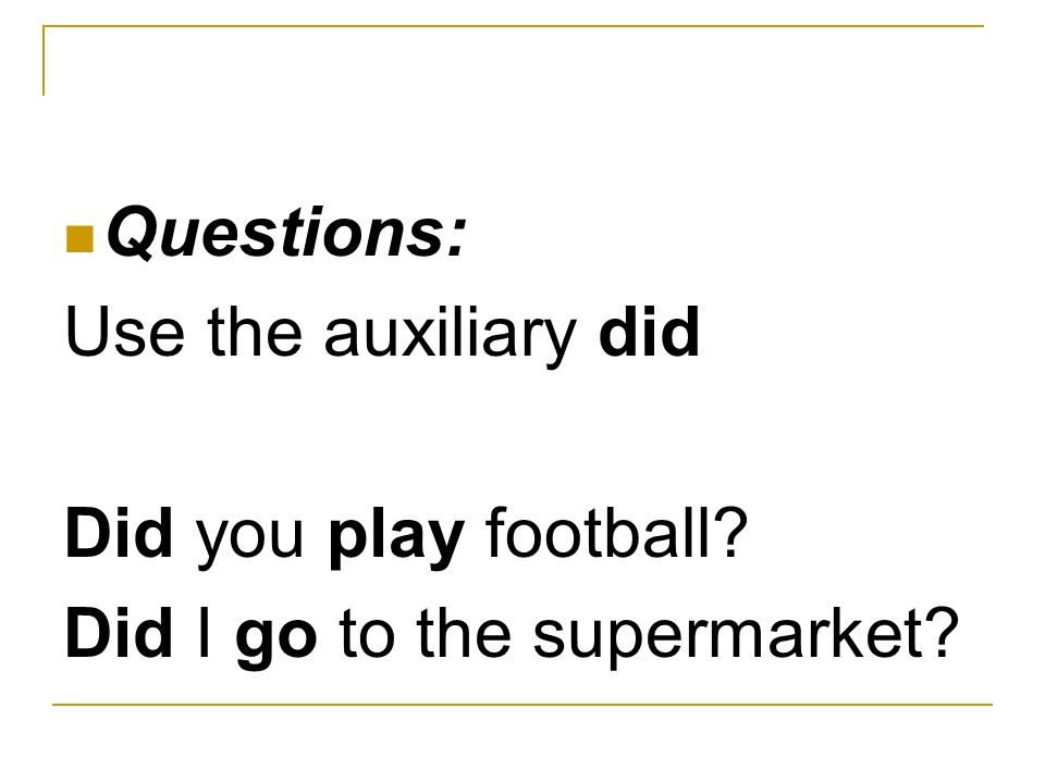 Questions: Use the auxiliary did Did you play football? Did I go to the supermarket?