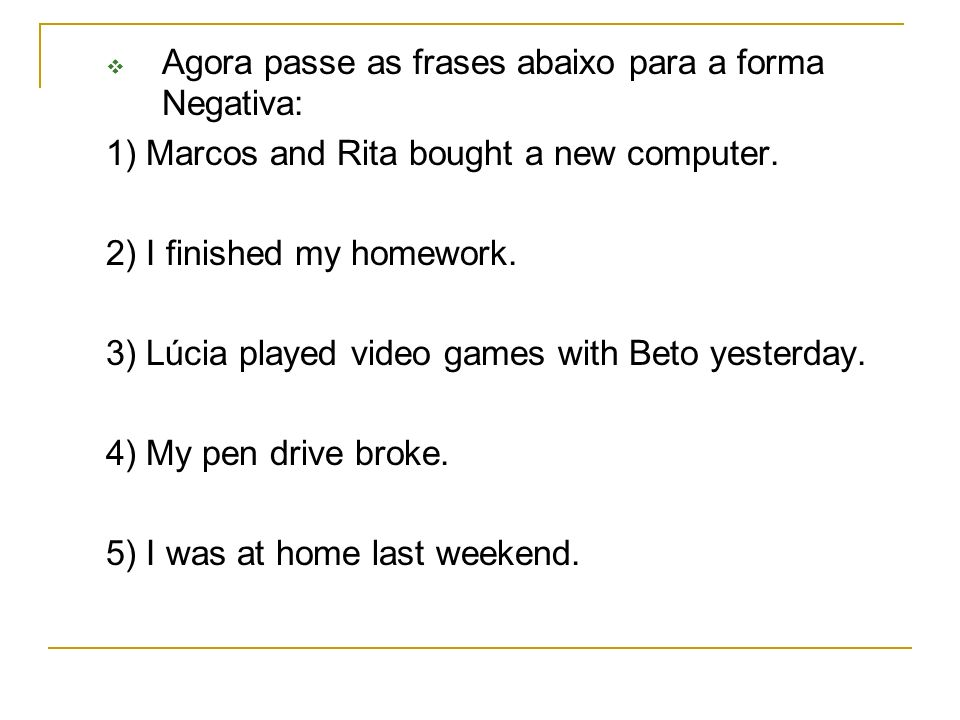 Agora passe as frases abaixo para a forma Negativa: 1) Marcos and Rita bought a new computer. 2) I finished my homework. 3) Lúcia played video games w