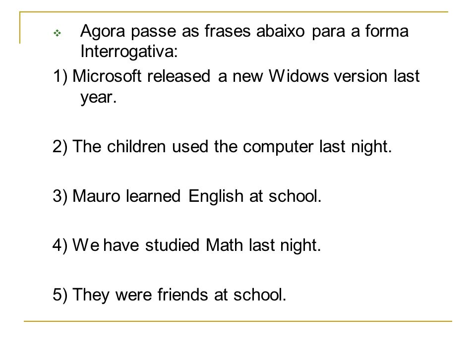 Agora passe as frases abaixo para a forma Interrogativa: 1) Microsoft released a new Widows version last year. 2) The children used the computer last