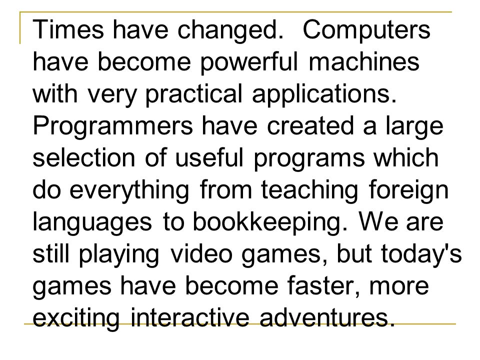 Times have changed. Computers have become powerful machines with very practical applications. Programmers have created a large selection of useful pro