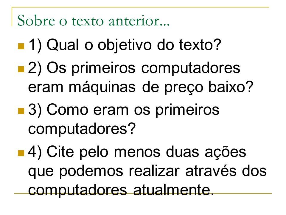 Sobre o texto anterior... 1) Qual o objetivo do texto? 2) Os primeiros computadores eram máquinas de preço baixo? 3) Como eram os primeiros computador