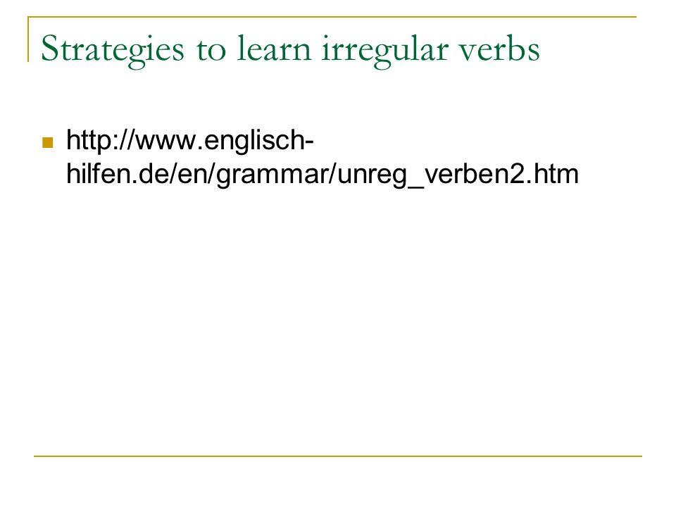 Strategies to learn irregular verbs http://www.englisch- hilfen.de/en/grammar/unreg_verben2.htm