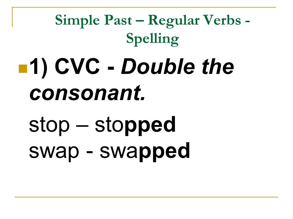 Simple Past – Regular Verbs - Spelling 1) CVC - Double the consonant. stop – stopped swap - swapped