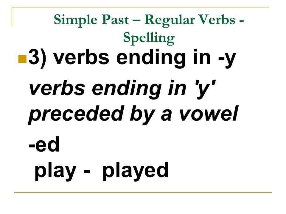 Simple Past – Regular Verbs - Spelling 3) verbs ending in -y verbs ending in 'y' preceded by a vowel -ed play - played