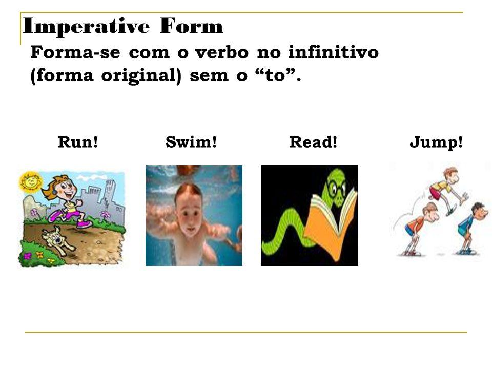 Imperative Form Forma-se com o verbo no infinitivo (forma original) sem o to. Run! Swim! Read! Jump!