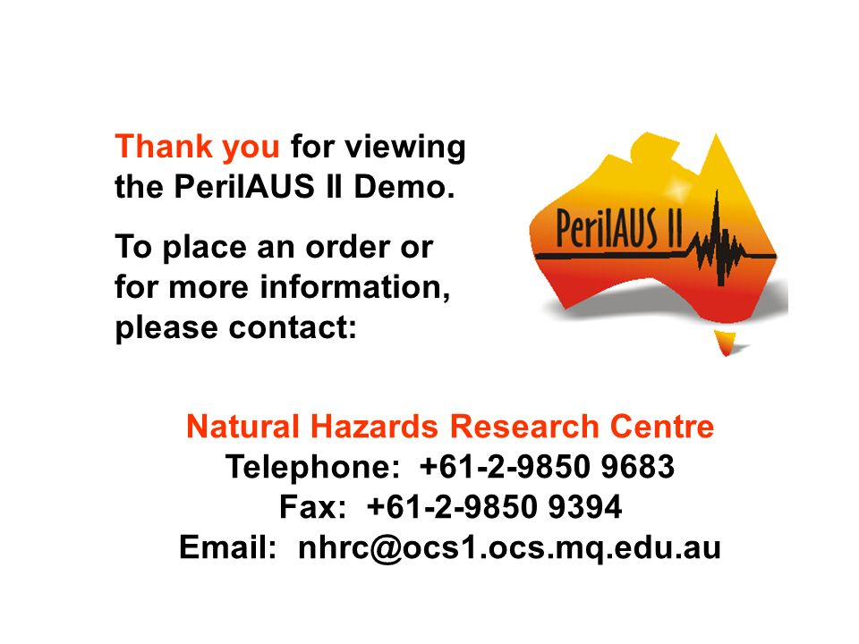 Thank you for viewing the PerilAUS II Demo. To place an order or for more information, please contact: Natural Hazards Research Centre Telephone: +61-