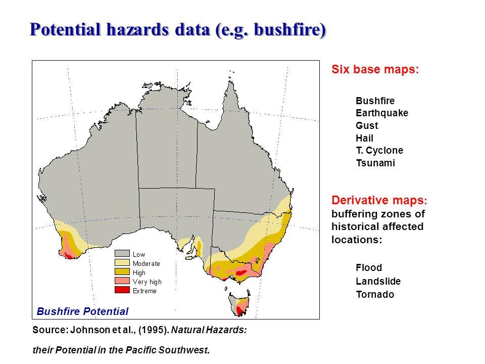 Potential hazards data (e.g. bushfire) Source: Johnson et al., (1995). Natural Hazards: their Potential in the Pacific Southwest. Six base maps: Bushf