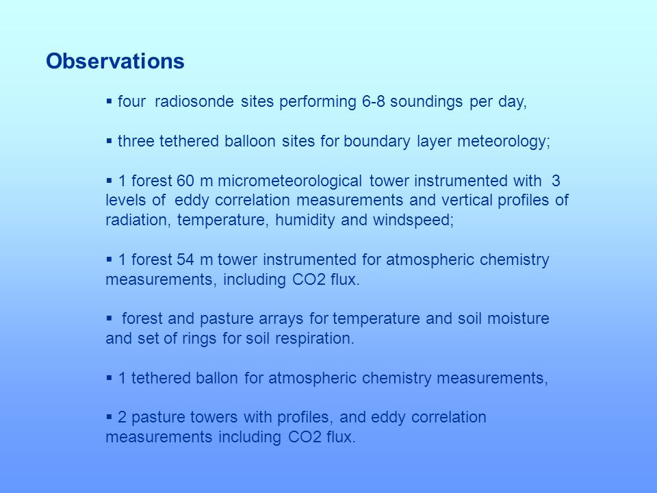 Objectives to understand the coupling between biosphere and atmosphere processes in the wet season in the Amazon region including budgets of heat, water vapor, trace gases and VOC; to determine the cloud dynamics and microphysics interactions over rain forest and over adjacent deforested areas including the role of aerosol and biogenic compounds as CCN; to understand the local response of clouds and rainfall to large scale forcing; to improve modeling of biosphere-atmosphere processes in different scales.