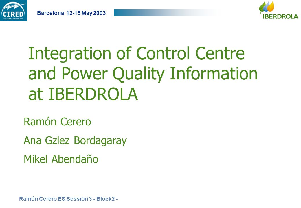 Ramón Cerero ES Session 3 - Block2 - Barcelona 12-15 May 2003 Integration of Control Centre and Power Quality Information at IBERDROLA Ramón Cerero An