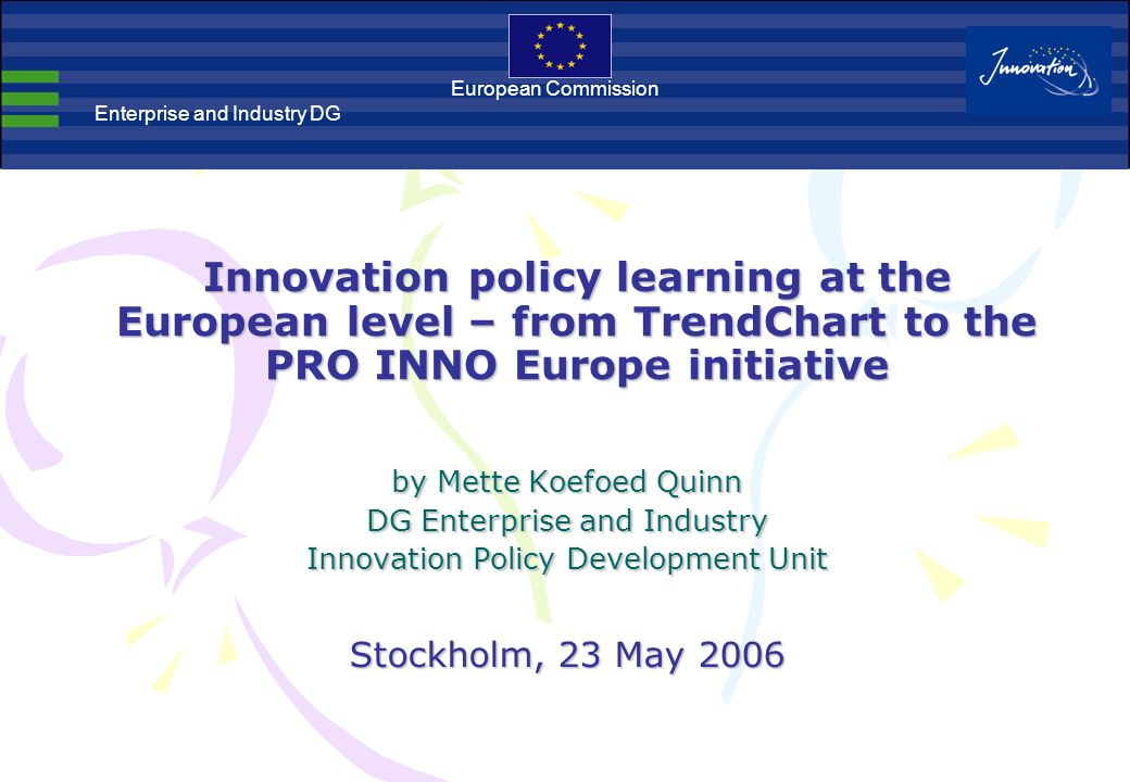 Innovation policy learning at the European level – from TrendChart to the PRO INNO Europe initiative European Commission Enterprise and Industry DG by Mette Koefoed Quinn DG Enterprise and Industry Innovation Policy Development Unit Stockholm, 23 May 2006
