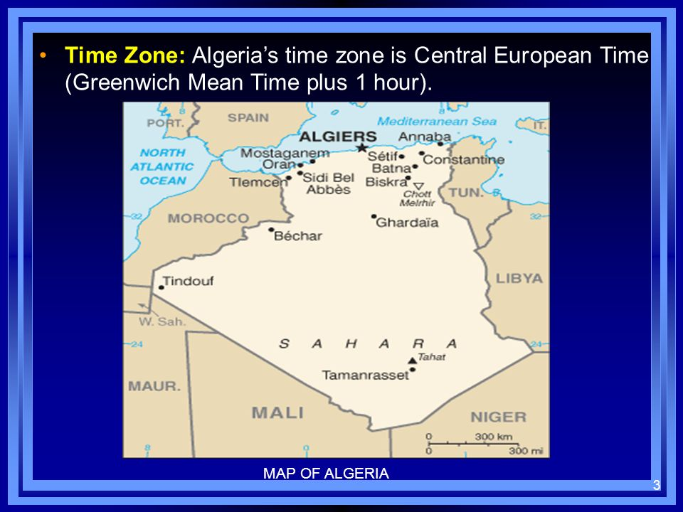 Time Zone: Algerias time zone is Central European Time (Greenwich Mean Time plus 1 hour). 3 MAP OF ALGERIA