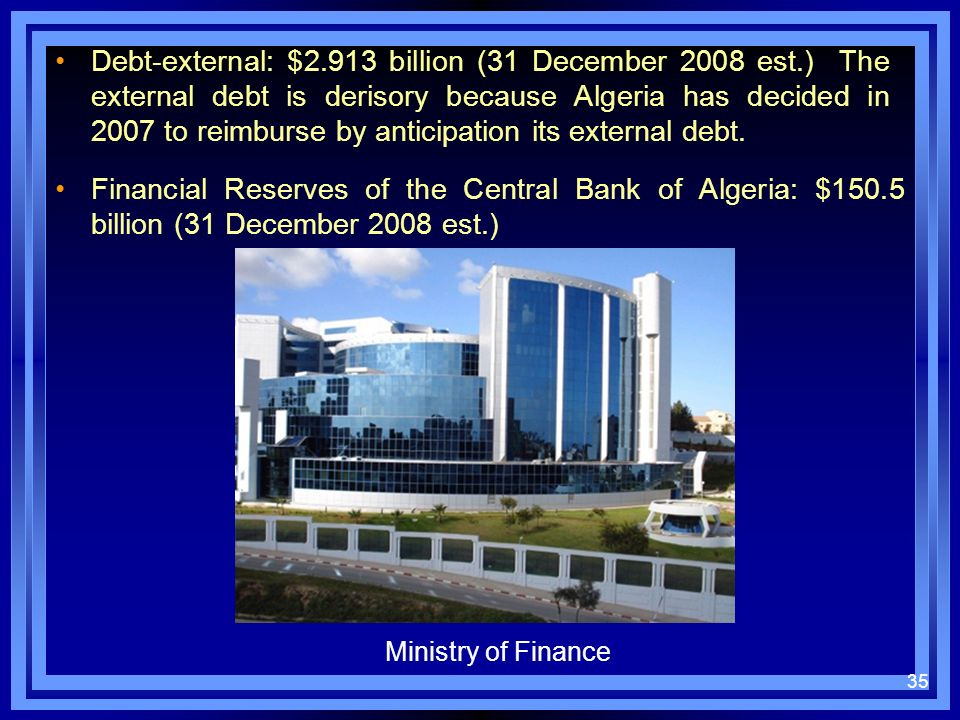 Debt-external: $2.913 billion (31 December 2008 est.) The external debt is derisory because Algeria has decided in 2007 to reimburse by anticipation i