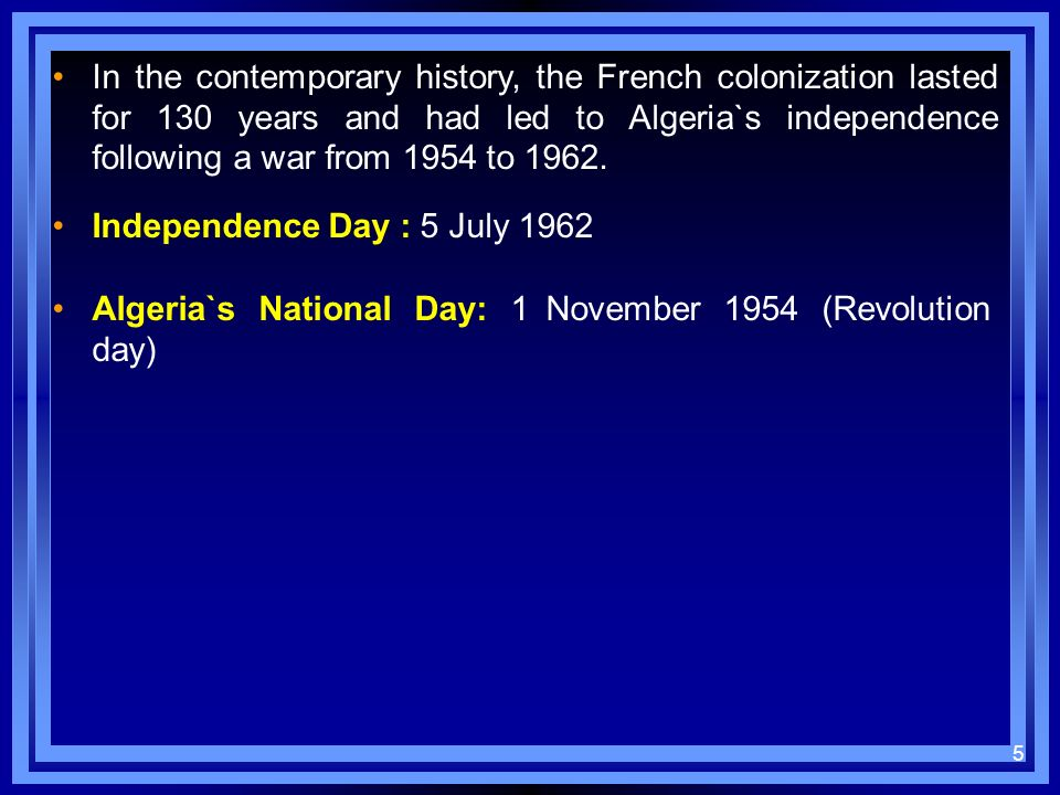 In the contemporary history, the French colonization lasted for 130 years and had led to Algeria`s independence following a war from 1954 to 1962. Ind