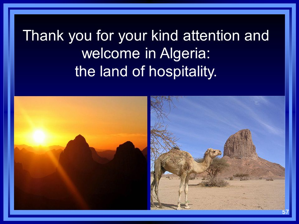 57 Thank you for your kind attention and welcome in Algeria: the land of hospitality.