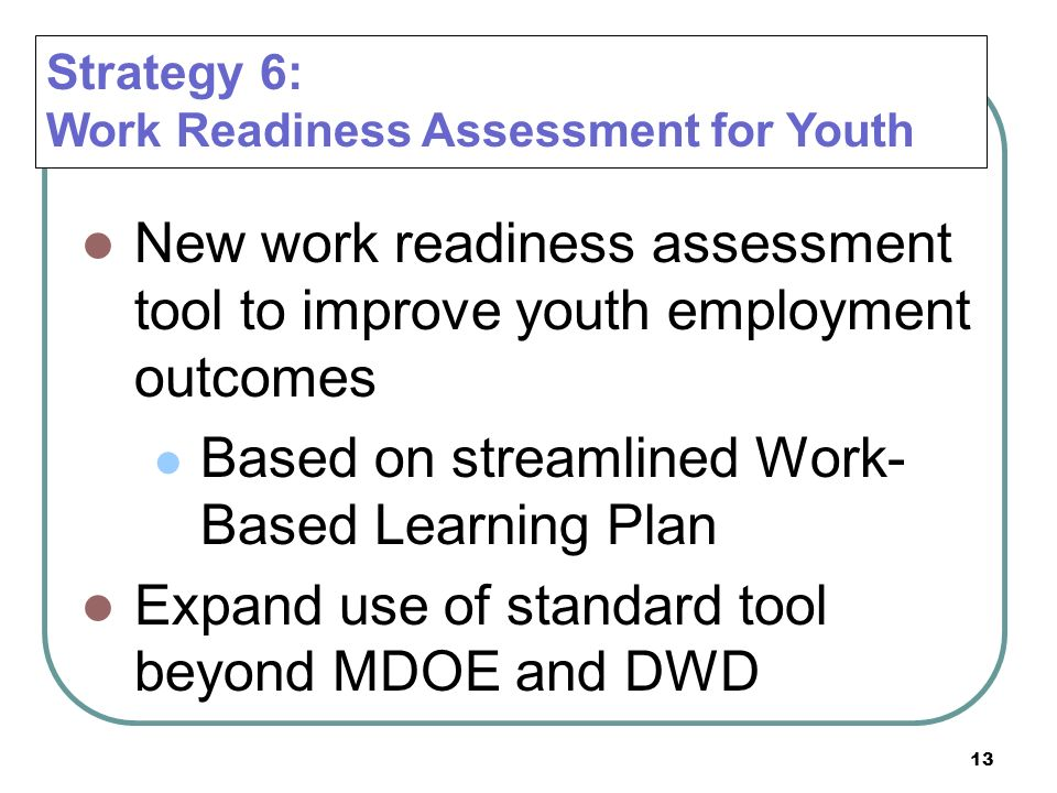 13 New work readiness assessment tool to improve youth employment outcomes Based on streamlined Work- Based Learning Plan Expand use of standard tool