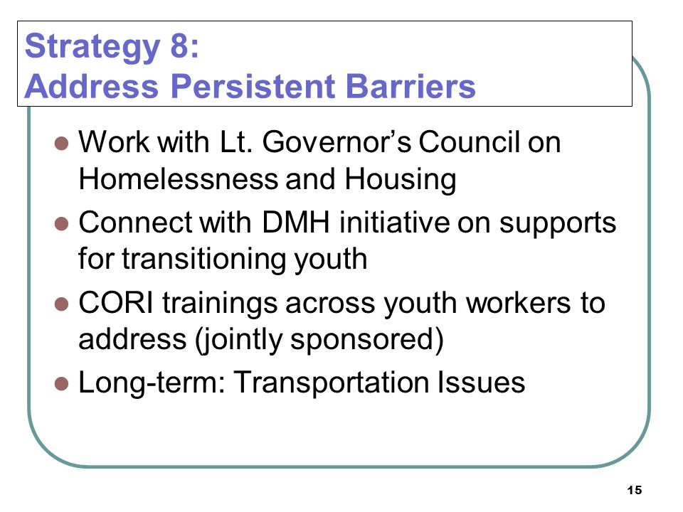 15 Strategy 8: Address Persistent Barriers Work with Lt. Governors Council on Homelessness and Housing Connect with DMH initiative on supports for tra