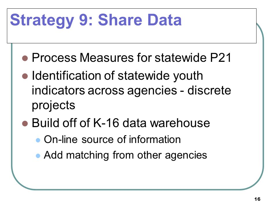 16 Process Measures for statewide P21 Identification of statewide youth indicators across agencies - discrete projects Build off of K-16 data warehous