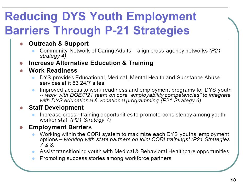 18 Reducing DYS Youth Employment Barriers Through P-21 Strategies Outreach & Support Community Network of Caring Adults – align cross-agency networks