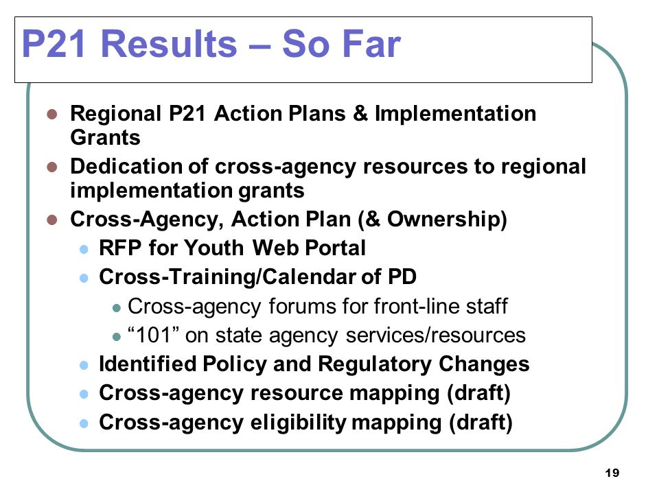 19 P21 Results – So Far Regional P21 Action Plans & Implementation Grants Dedication of cross-agency resources to regional implementation grants Cross