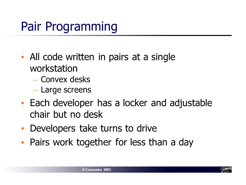© Connextra 2003 Pair Programming All code written in pairs at a single workstation – Convex desks – Large screens Each developer has a locker and adjustable chair but no desk Developers take turns to drive Pairs work together for less than a day