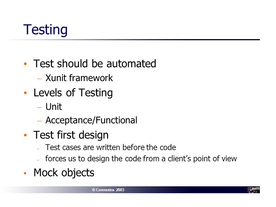 © Connextra 2003 Testing Test should be automated – Xunit framework Levels of Testing – Unit – Acceptance/Functional Test first design – Test cases are written before the code – forces us to design the code from a clients point of view Mock objects