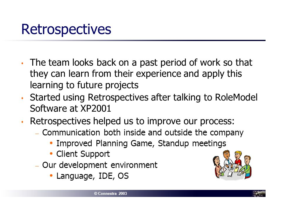 © Connextra 2003 Retrospectives The team looks back on a past period of work so that they can learn from their experience and apply this learning to future projects Started using Retrospectives after talking to RoleModel Software at XP2001 Retrospectives helped us to improve our process: – Communication both inside and outside the company Improved Planning Game, Standup meetings Client Support – Our development environment Language, IDE, OS
